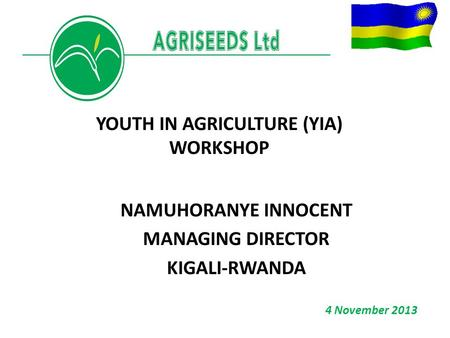 NAMUHORANYE INNOCENT MANAGING DIRECTOR KIGALI-RWANDA YOUTH IN AGRICULTURE (YIA) WORKSHOP 4 November 2013.