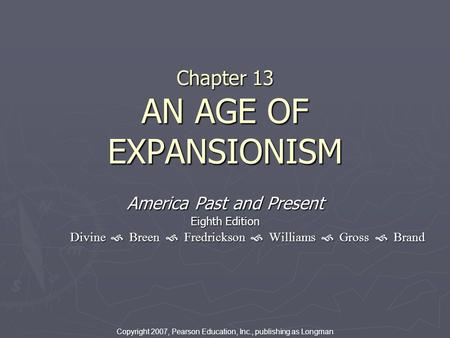 Chapter 13 AN AGE OF EXPANSIONISM America Past and Present Eighth Edition Divine  Breen  Fredrickson  Williams  Gross  Brand Copyright 2007, Pearson.