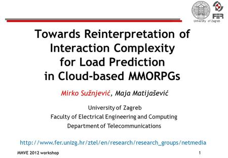 University of Zagreb MMVE 2012 workshop1 Towards Reinterpretation of Interaction Complexity for Load Prediction in Cloud-based MMORPGs Mirko Sužnjević,