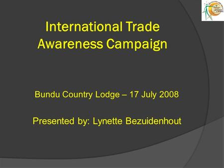 International Trade Awareness Campaign Bundu Country Lodge – 17 July 2008 Presented by: Lynette Bezuidenhout.