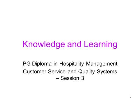 1 Knowledge and Learning PG Diploma in Hospitality Management Customer Service and Quality Systems – Session 3.