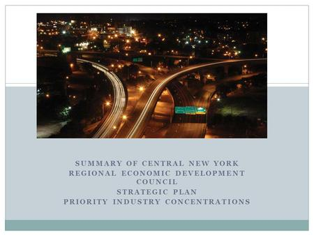SUMMARY OF CENTRAL NEW YORK REGIONAL ECONOMIC DEVELOPMENT COUNCIL STRATEGIC PLAN PRIORITY INDUSTRY CONCENTRATIONS.