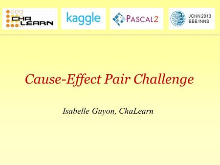 Causality Workbenchclopinet.com/causality Cause-Effect Pair Challenge Isabelle Guyon, ChaLearn IJCNN 2013 IEEE/INNS.