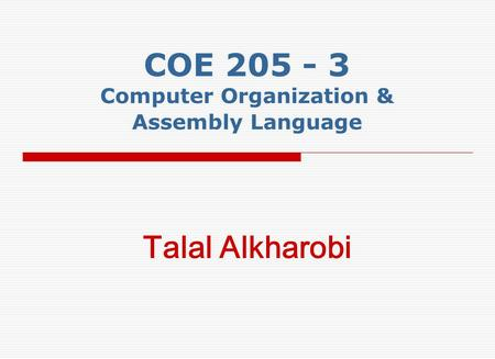 COE 205 - 3 Computer Organization & Assembly Language Talal Alkharobi.