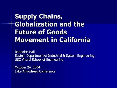 Supply Chains, Globalization and the Future of Goods Movement in California Randolph Hall Epstein Department of Industrial & System Engineering USC Viterbi.