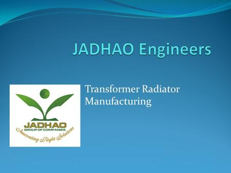 Transformer Radiator Manufacturing. JADHAO Group Corporate Profile JADHAO Engineers is part of a privately owned JADHAO Group of Companies based in India.