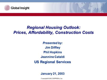 Presented by: Jim Diffley Phil Hopkins Jeannine Cataldi US Regional Services January 21, 2003 Regional Housing Outlook: Prices, Affordability, Construction.
