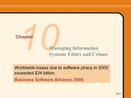10-1 10 Chapter Managing Information Systems Ethics and Crimes Worldwide losses due to software piracy in 2005 exceeded $34 billion. Business Software.
