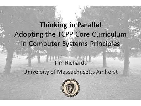 Thinking in Parallel Adopting the TCPP Core Curriculum in Computer Systems Principles Tim Richards University of Massachusetts Amherst.