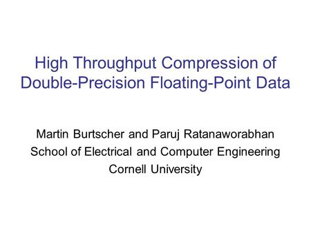 High Throughput Compression of Double-Precision Floating-Point Data Martin Burtscher and Paruj Ratanaworabhan School of Electrical and Computer Engineering.