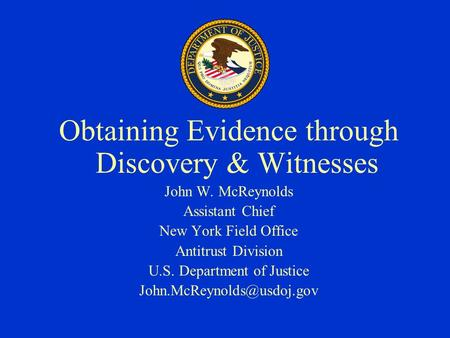 Obtaining Evidence through Discovery & Witnesses John W. McReynolds Assistant Chief New York Field Office Antitrust Division U.S. Department of Justice.