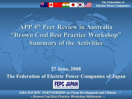 "1 APP 4 th Peer Review in Australia ""Brown Coal Best Practice Workshop"" Summary of the Activities 27 June, 2008 The Federation of Electric Power Companies."