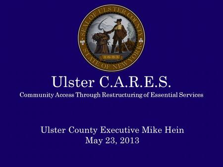 Ulster C.A.R.E.S. Community Access Through Restructuring of Essential Services Ulster County Executive Mike Hein May 23, 2013.
