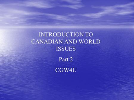 INTRODUCTION TO CANADIAN AND WORLD ISSUES Part 2 CGW4U.