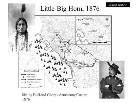 Wired nation Sitting Bull and George Armstrong Custer, 1876 Little Big Horn, 1876.