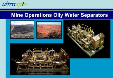Mine Operations Oily Water Separators. Who are we? ●Small high tech engineering company ●Involved in water treatment since 1983 ●Innovative new ways to.