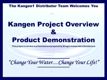 The Kangen1 Distributor Team Welcomes You Kangen Project Overview & Product Demonstration This project overview is presented and prepared by Enagic Independent.