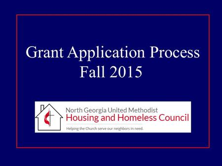 Grant Application Process Fall 2015 North Georgia United Methodist Housing and Homeless Council.