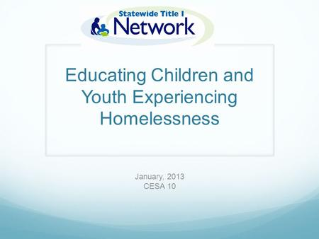 Educating Children and Youth Experiencing Homelessness January, 2013 CESA 10.
