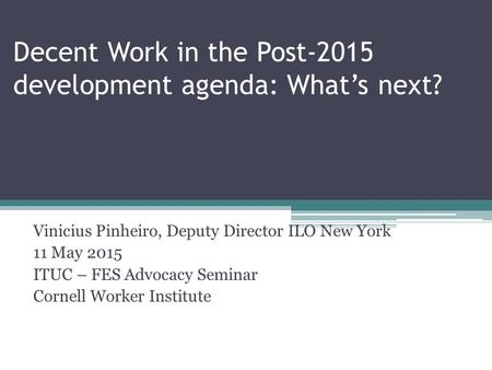 Decent Work in the Post-2015 development agenda: What's next? Vinicius Pinheiro, Deputy Director ILO New York 11 May 2015 ITUC – FES Advocacy Seminar Cornell.