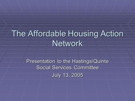 The Affordable Housing Action Network Presentation to the Hastings/Quinte Social Services Committee July 13, 2005.