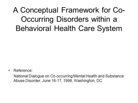 A Conceptual Framework for Co- Occurring Disorders within a Behavioral Health Care System Reference: National Dialogue on Co-occurring Mental Health and.