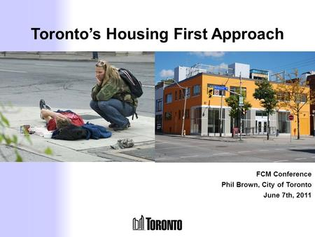 Toronto's Housing First Approach FCM Conference Phil Brown, City of Toronto June 7th, 2011.