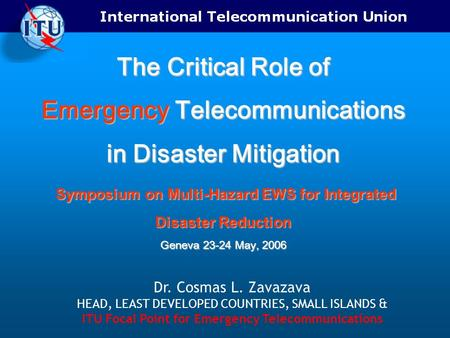 The Critical Role of Emergency Telecommunications in Disaster Mitigation Symposium on Multi-Hazard EWS for Integrated Disaster Reduction Geneva 23-24 May,