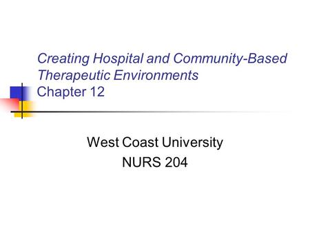 Creating Hospital and Community-Based Therapeutic Environments Chapter 12 West Coast University NURS 204.