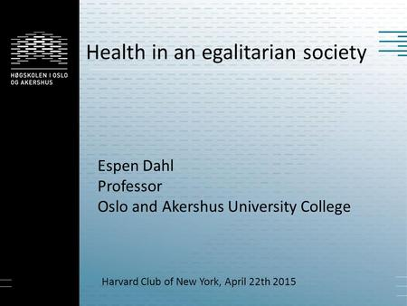 Health in an egalitarian society Espen Dahl Professor Oslo and Akershus University College Harvard Club of New York, April 22th 2015.