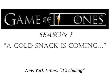 "Season 1 ""a cold snack is Coming…"" New York Times: ""It's chilling"""