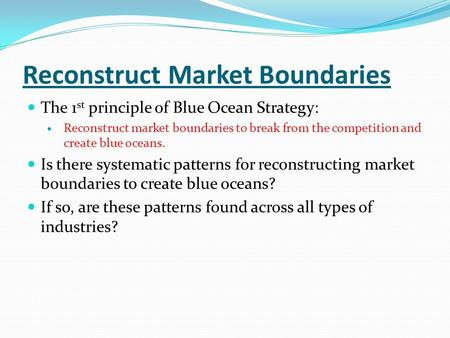 Reconstruct Market Boundaries The 1 st principle of Blue Ocean Strategy: Reconstruct market boundaries to break from the competition and create blue oceans.