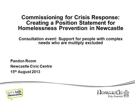 Commissioning for Crisis Response: Creating a Position Statement for Homelessness Prevention in Newcastle Consultation event: Support for people with complex.