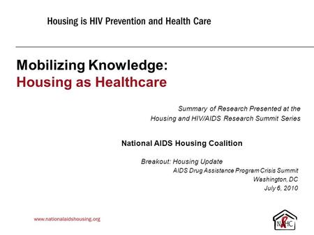Mobilizing Knowledge: Housing as Healthcare Summary of Research Presented at the Housing and HIV/AIDS Research Summit Series National AIDS Housing Coalition.