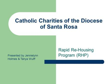 Catholic Charities of the Diocese of Santa Rosa Rapid Re-Housing Program (RHP) Presented by Jennielynn Holmes & Tanya Wulff.