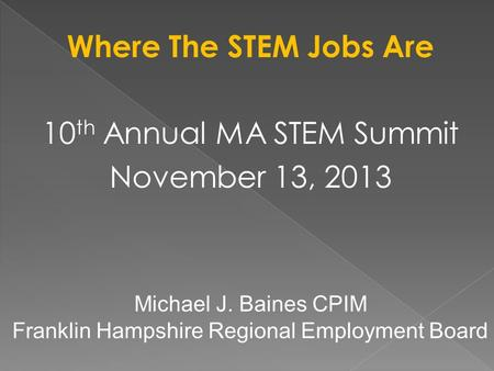 Where The STEM Jobs Are 10 th Annual MA STEM Summit November 13, 2013 Michael J. Baines CPIM Franklin Hampshire Regional Employment Board.