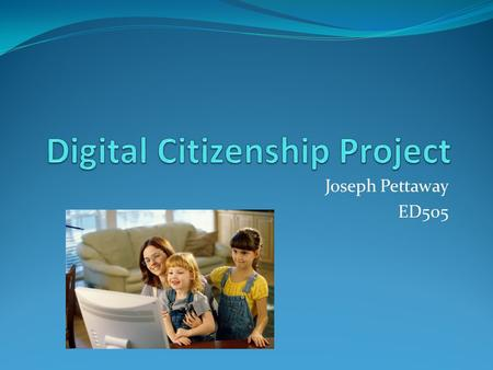Joseph Pettaway ED505. What is Digital Citizenship? Concepts that aids individuals in learning and understanding how to use technology appropriately.