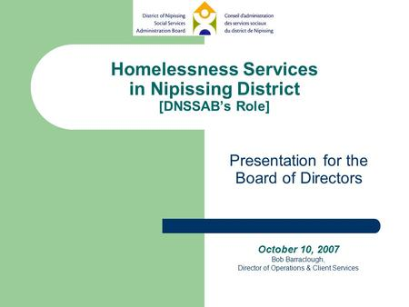 Homelessness Services in Nipissing District [DNSSAB's Role] Presentation for the Board of Directors October 10, 2007 Bob Barraclough, Director of Operations.