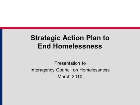 Strategic Action Plan to End Homelessness Presentation to Interagency Council on Homelessness March 2010.