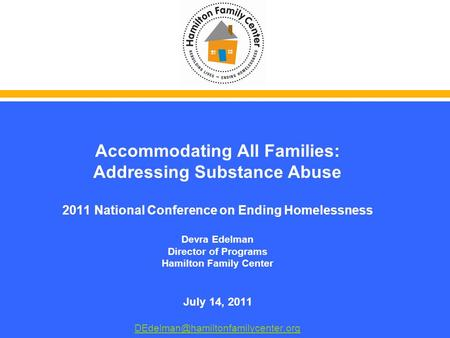 Accommodating All Families: Addressing Substance Abuse 2011 National Conference on Ending Homelessness Devra Edelman Director of Programs Hamilton Family.