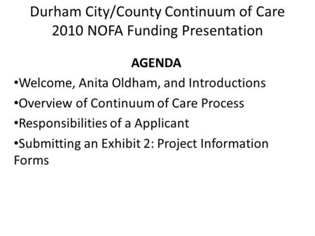 Durham City/County Continuum of Care 2010 NOFA Funding Presentation AGENDA Welcome, Anita Oldham, and Introductions Overview of Continuum of Care Process.
