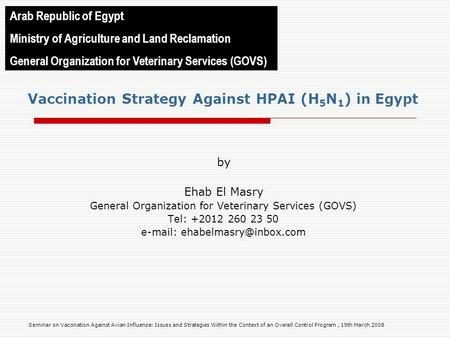 Vaccination Strategy Against HPAI (H 5 N 1 ) in Egypt by Ehab El Masry General Organization for Veterinary Services (GOVS) Tel: +2012 260 23 50 e-mail:
