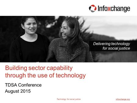 Technology for social justiceinfoxchange.org Delivering technology for social justice TDSA Conference August 2015 Building sector capability through the.