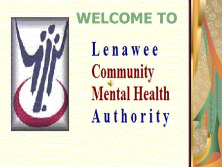 WELCOME TO. Lenawee Community Mental Health Authority's mission statement is: Authority's mission statement is: Promoting Positive Outcomes through Quality.