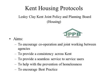 Kent Housing Protocols Lesley Clay Kent Joint Policy and Planning Board (Housing) Aims: –To encourage co-operation and joint working between agencies –To.