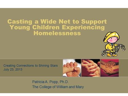 Casting a Wide Net to Support Young Children Experiencing Homelessness Patricia A. Popp, Ph.D. The College of William and Mary Creating Connections to.