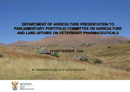 DEPARTMENT OF AGRICULTURE PRESENTATION TO PARLIAMENTARY PORTFOLIO COMMITTEE ON AGRICULTURE AND LAND AFFAIRS ON VETERINARY PHARMACEUTICALS 19 SEPTEMBER.