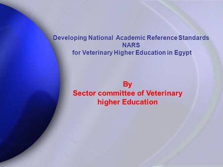 Developing National Academic Reference Standards NARS for Veterinary Higher Education in Egypt for Veterinary Higher Education in Egypt By Sector committee.