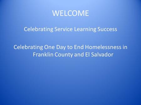 WELCOME Celebrating Service Learning Success Celebrating One Day to End Homelessness in Franklin County and El Salvador.