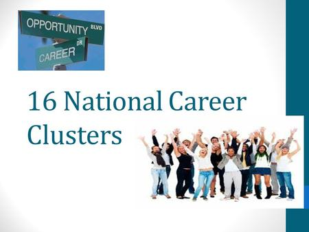 16 National Career Clusters. Agriculture, Food and Natural Resources Architecture and Construction Arts, Audio/Video Technology and Communications Business.